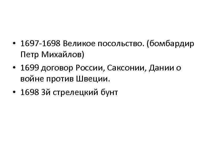 • 1697 -1698 Великое посольство. (бомбардир Петр Михайлов) • 1699 договор России, Саксонии,