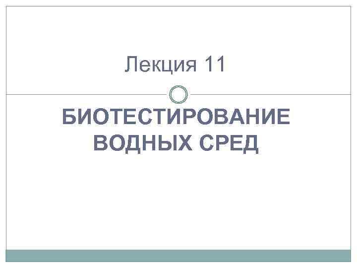 Лекция 11 БИОТЕСТИРОВАНИЕ ВОДНЫХ СРЕД
