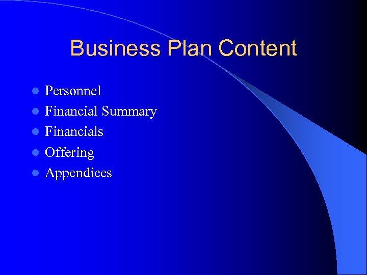 Business Plan Content l l l Personnel Financial Summary Financials Offering Appendices