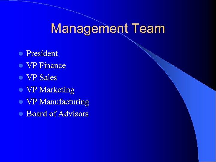 Management Team l l l President VP Finance VP Sales VP Marketing VP Manufacturing