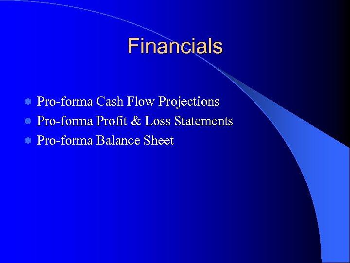 Financials Pro-forma Cash Flow Projections l Pro-forma Profit & Loss Statements l Pro-forma Balance
