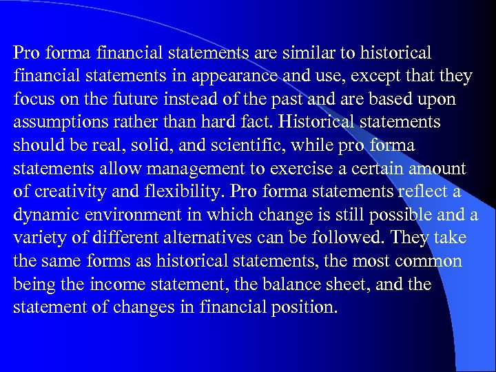 Pro forma financial statements are similar to historical financial statements in appearance and use,
