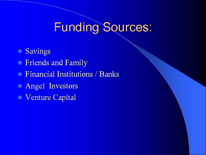 Funding Sources: l l l Savings Friends and Family Financial Institutions / Banks Angel