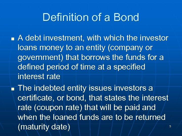 Definition of a Bond n n A debt investment, with which the investor loans