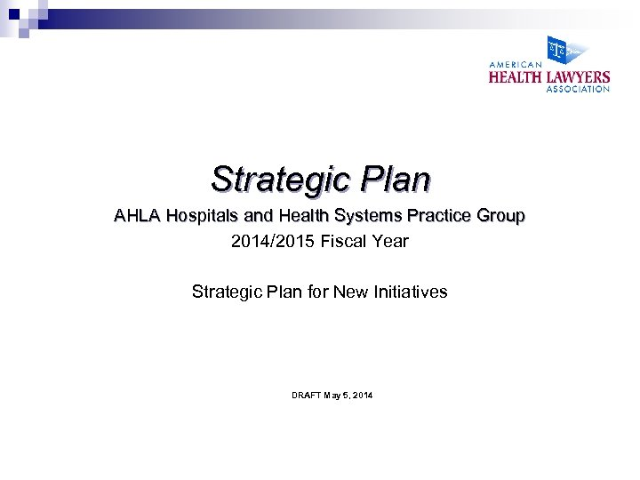 Strategic Plan AHLA Hospitals and Health Systems Practice Group 2014/2015 Fiscal Year Strategic Plan