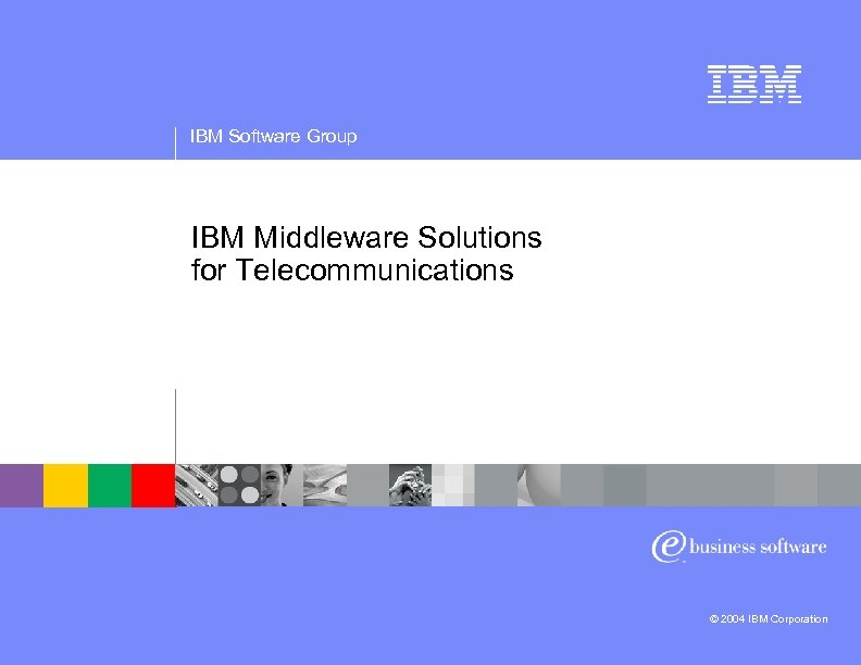 IBM Software Group IBM Middleware Solutions for Telecommunications © 2004 IBM Corporation