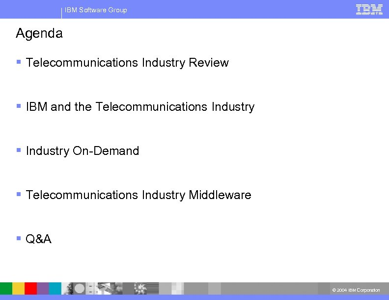 IBM Software Group Agenda § Telecommunications Industry Review § IBM and the Telecommunications Industry
