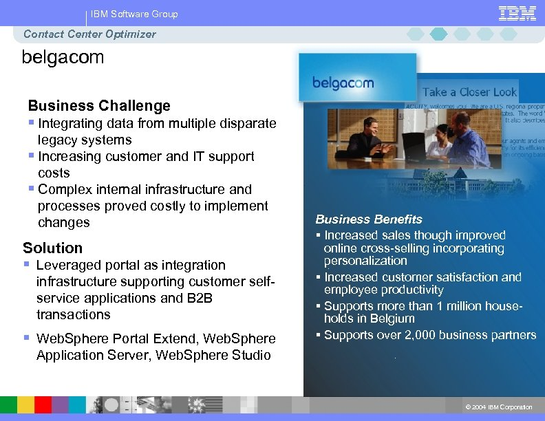 IBM Software Group Contact Center Optimizer belgacom Business Challenge § Integrating data from multiple