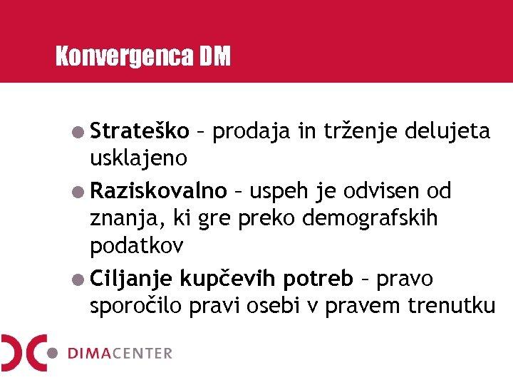 Konvergenca DM Strateško – prodaja in trženje delujeta usklajeno Raziskovalno – uspeh je odvisen