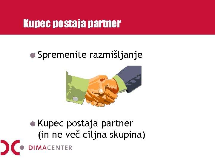 Kupec postaja partner Spremenite Kupec razmišljanje postaja partner (in ne več ciljna skupina)
