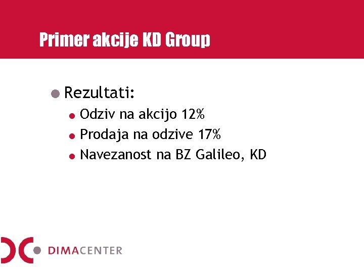 Primer akcije KD Group Rezultati: Odziv na akcijo 12% Prodaja na odzive 17% Navezanost