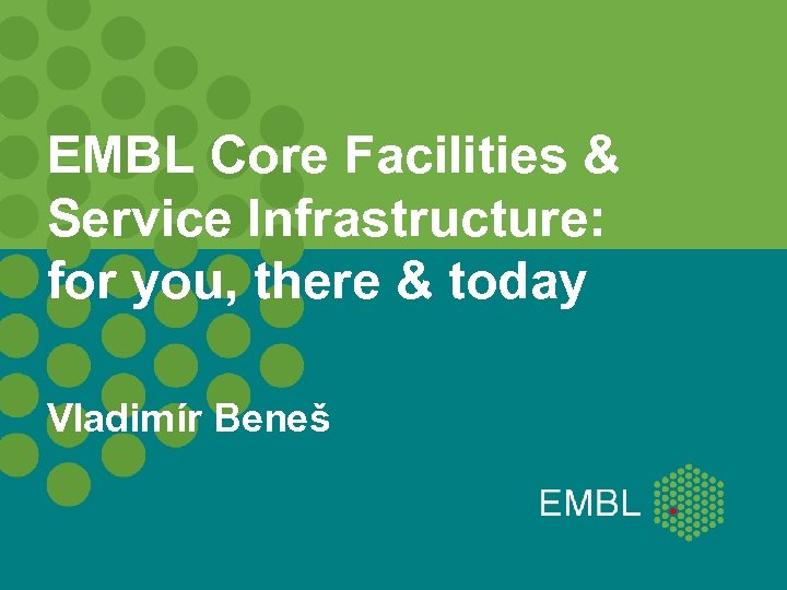 EMBL Core Facilities & Service Infrastructure: for you, there & today Vladimír Beneš