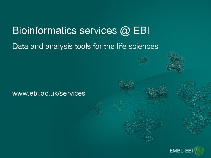 Bioinformatics services @ EBI Data and analysis tools for the life sciences www. ebi.