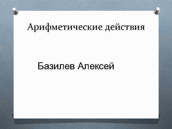 Арифметические действия Базилев Алексей