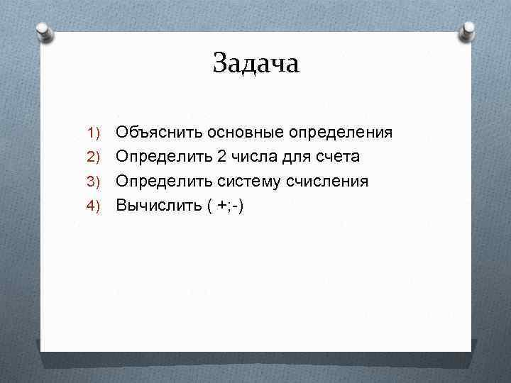 Задача Объяснить основные определения 2) Определить 2 числа для счета 3) Определить систему счисления