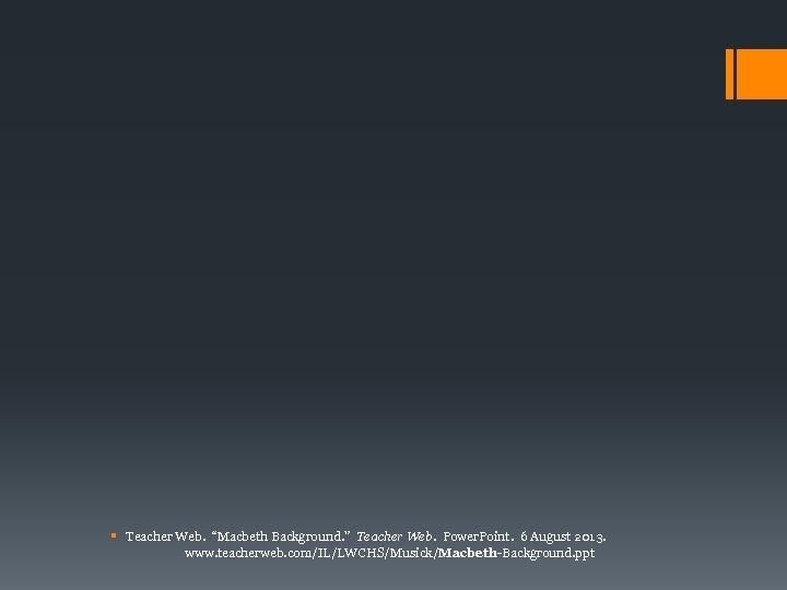 "§ Teacher Web. ""Macbeth Background. "" Teacher Web. Power. Point. 6 August 2013. www."