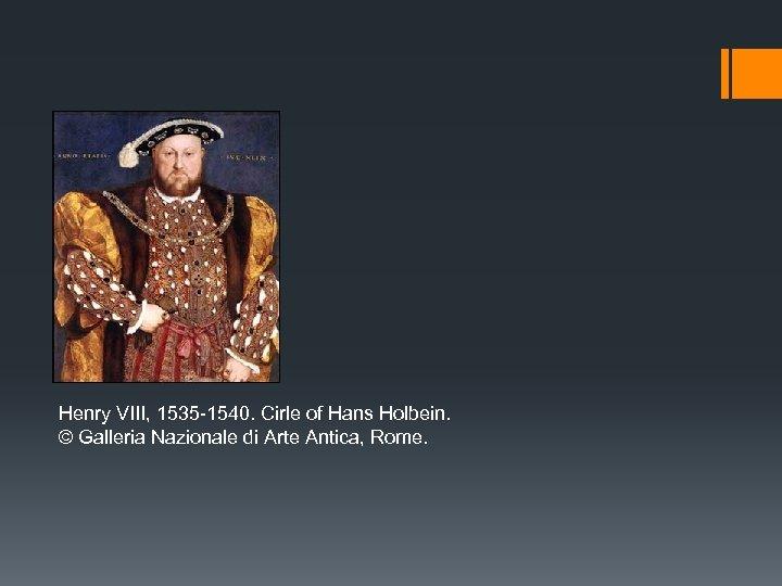 Henry VIII, 1535 -1540. Cirle of Hans Holbein. © Galleria Nazionale di Arte Antica,