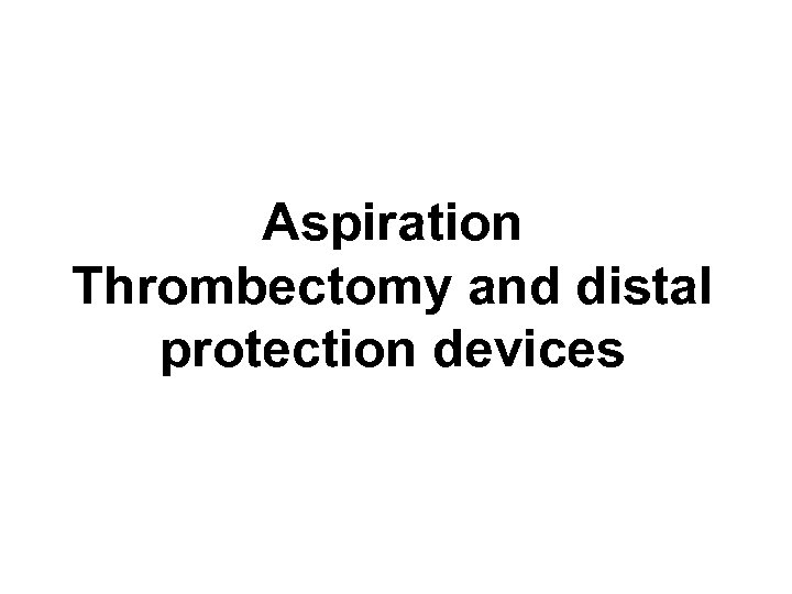 Aspiration Thrombectomy and distal protection devices