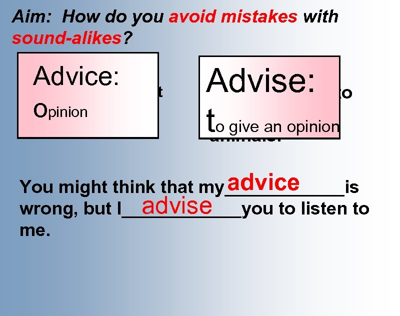 Aim: How do you avoid mistakes with sound-alikes? Advice: o Can you give me