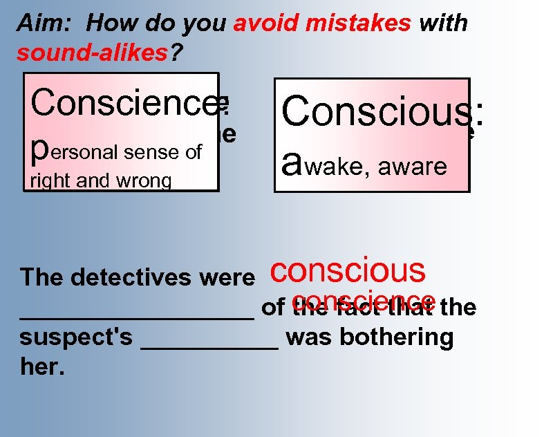 Aim: How do you avoid mistakes with sound-alikes? Her conscience Conscience: made her do
