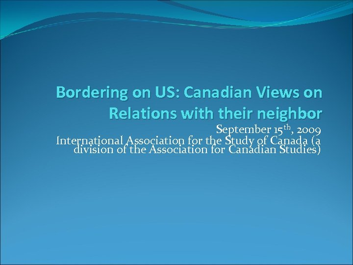 Bordering on US: Canadian Views on Relations with their neighbor September 15 th, 2009