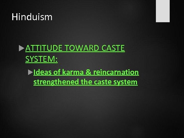 Hinduism ATTITUDE TOWARD CASTE SYSTEM: Ideas of karma & reincarnation strengthened the caste system