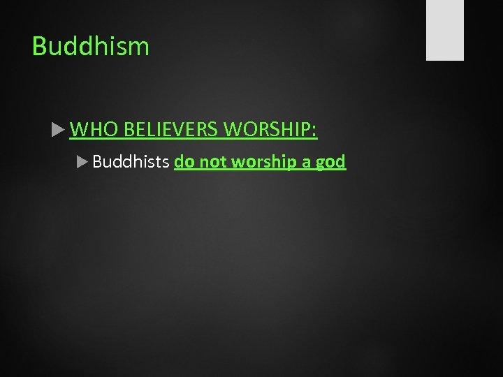 Buddhism WHO BELIEVERS WORSHIP: Buddhists do not worship a god