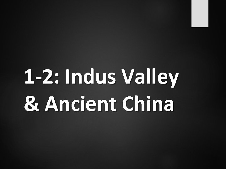 1 -2: Indus Valley & Ancient China