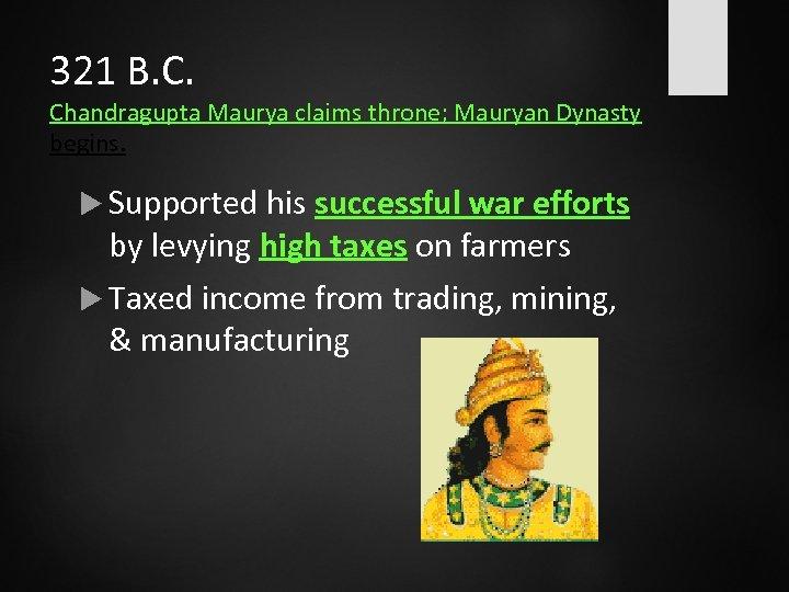 321 B. C. Chandragupta Maurya claims throne; Mauryan Dynasty begins. Supported his successful war