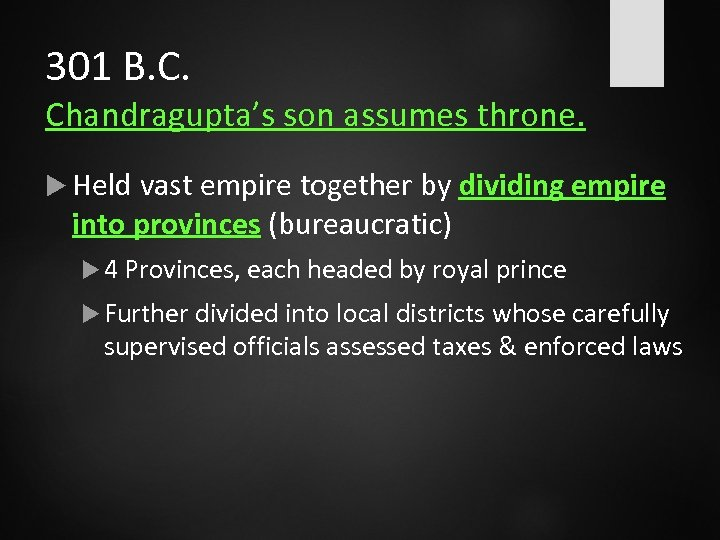 301 B. C. Chandragupta's son assumes throne. Held vast empire together by dividing empire