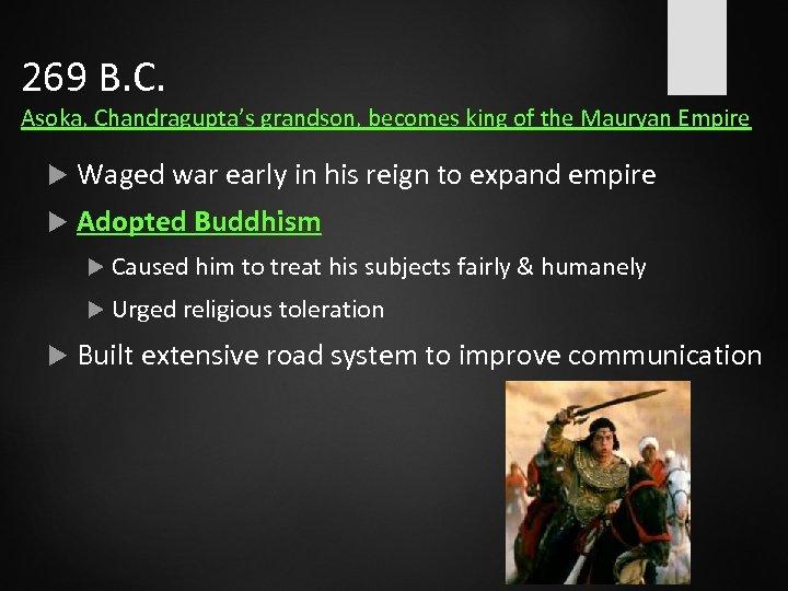 269 B. C. Asoka, Chandragupta's grandson, becomes king of the Mauryan Empire Waged war