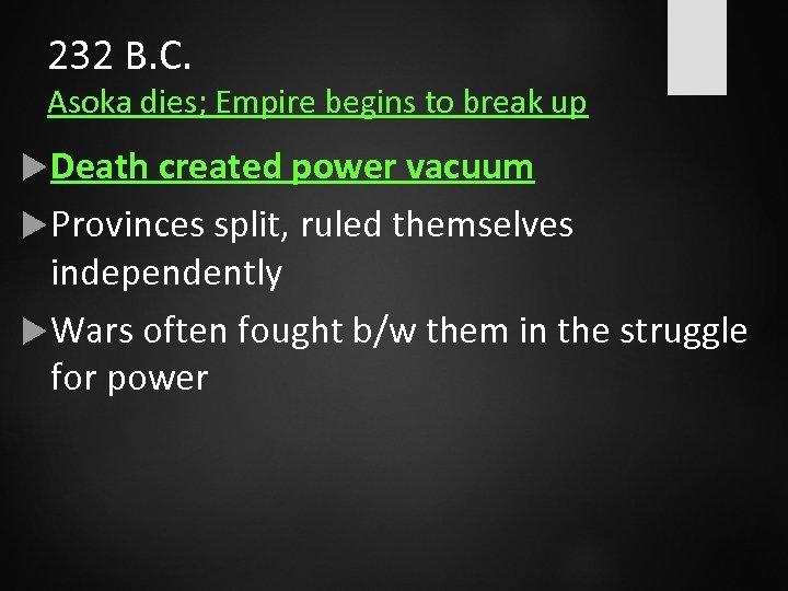232 B. C. Asoka dies; Empire begins to break up Death created power vacuum