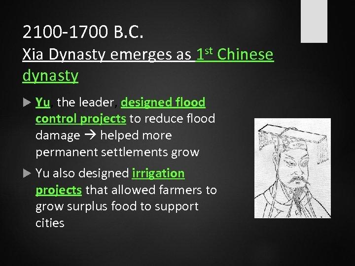 2100 -1700 B. C. Xia Dynasty emerges as 1 st Chinese dynasty Yu, the