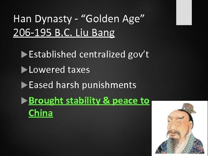 """Han Dynasty - """"Golden Age"""" 206 -195 B. C. Liu Bang Established centralized gov't"""
