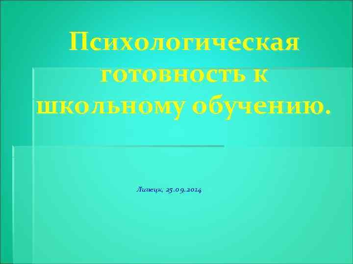 Психологическая готовность к школьному обучению. Липецк, 25. 09. 2014