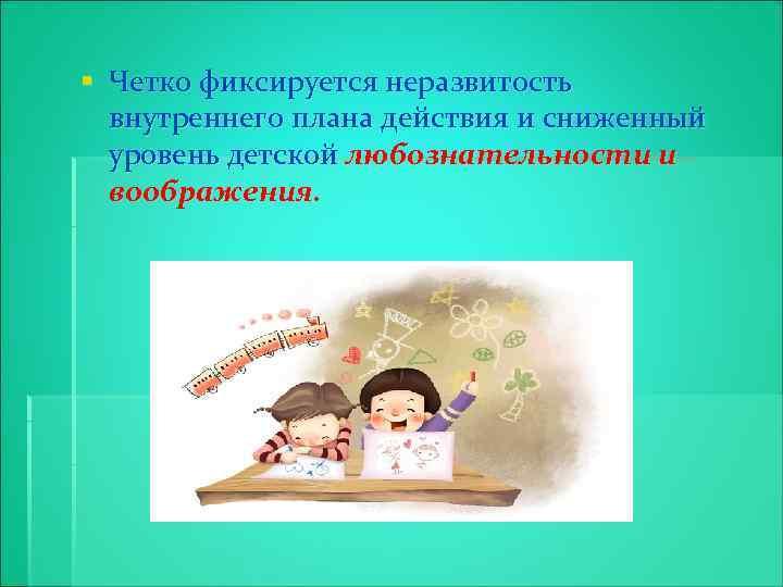 § Четко фиксируется неразвитость внутреннего плана действия и сниженный уровень детской любознательности и воображения.