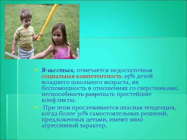 § В-шестых, отмечается недостаточная социальная компетентность 25% детей младшего школьного возраста, их беспомощность в