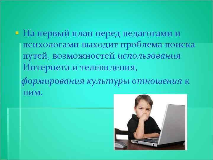 § На первый план перед педагогами и психологами выходит проблема поиска путей, возможностей использования
