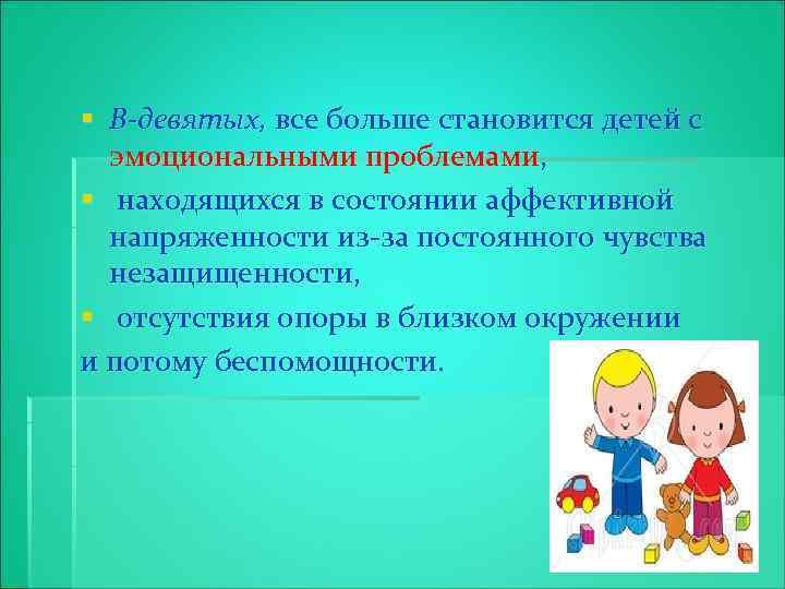 § В-девятых, все больше становится детей с эмоциональными проблемами, § находящихся в состоянии аффективной