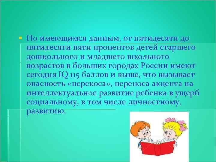 § По имеющимся данным, от пятидесяти до пятидесяти процентов детей старшего дошкольного и младшего