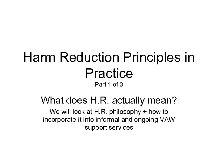Harm Reduction Principles in Practice Part 1 of 3 What does H. R. actually