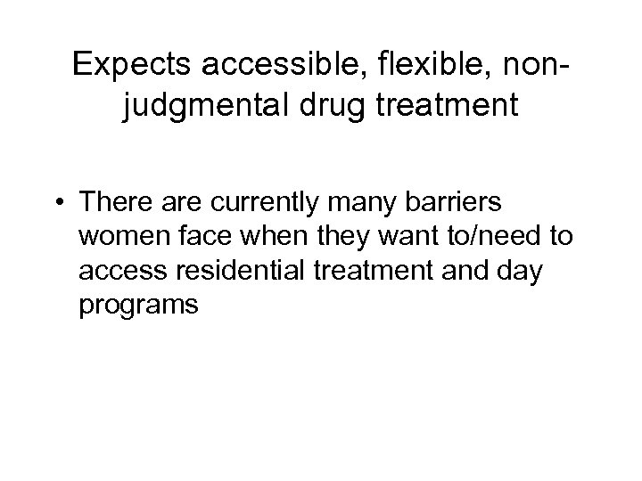 Expects accessible, flexible, nonjudgmental drug treatment • There are currently many barriers women face