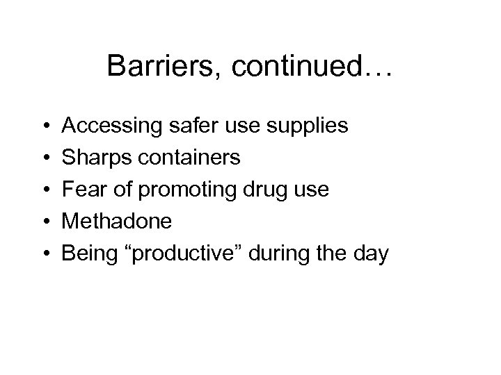 Barriers, continued… • • • Accessing safer use supplies Sharps containers Fear of promoting