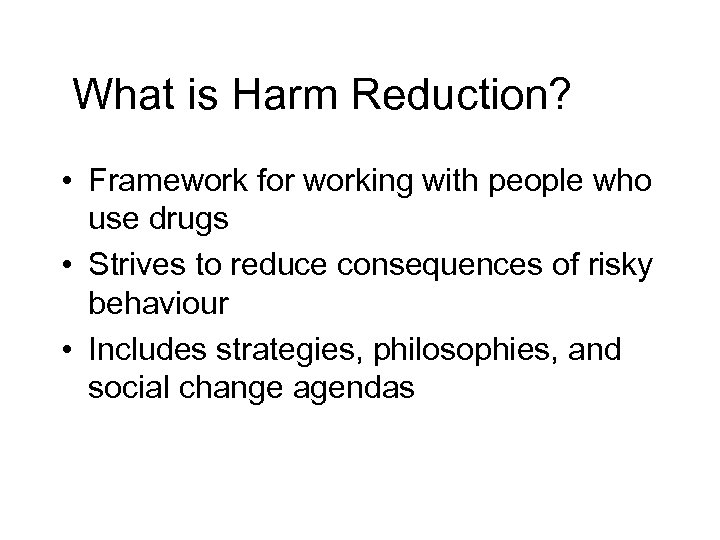 What is Harm Reduction? • Framework for working with people who use drugs •