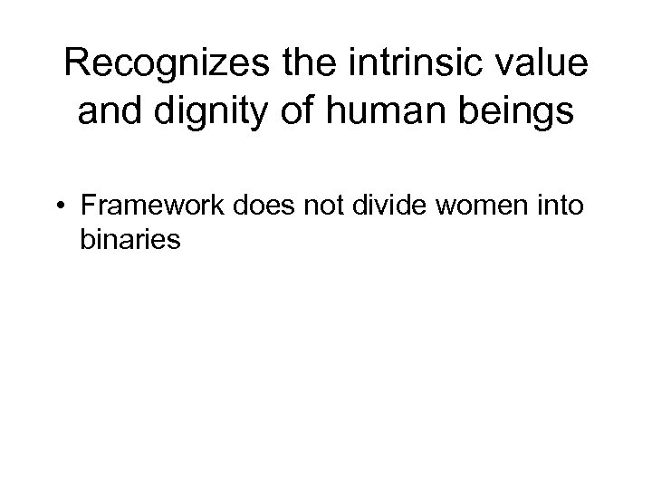 Recognizes the intrinsic value and dignity of human beings • Framework does not divide