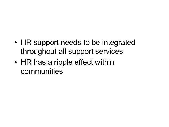• HR support needs to be integrated throughout all support services • HR