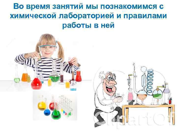 Во время занятий мы познакомимся с химической лабораторией и правилами работы в ней
