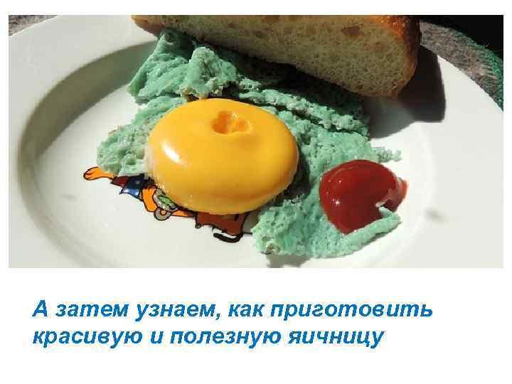А затем узнаем, как приготовить красивую и полезную яичницу