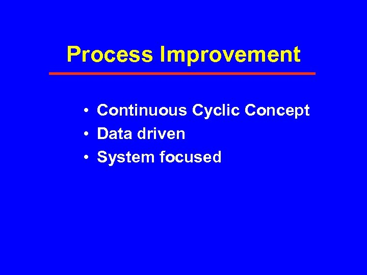 Process Improvement • Continuous Cyclic Concept • Data driven • System focused