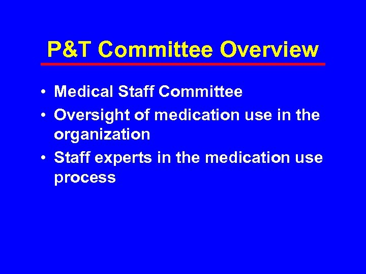 P&T Committee Overview • Medical Staff Committee • Oversight of medication use in the